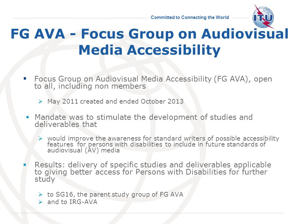 Committed to Connecting the World FG AVA - Focus Group on Audiovisual Media Accessibility  Focus Group on Audiovisual Media Accessibility (FG AVA), open to all, including non members  May 2011 created and ended October 2013  Mandate was to stimulate the development of studies and deliverables that  would improve the awareness for standard writers of possible accessibility features for persons with disabilities to include in future standards of audiovisual (AV) media  Results: delivery of specific studies and deliverables applicable to giving better access for Persons with Disabilities for further study  to SG16, the parent study group of FG AVA  and to IRG-AVA
