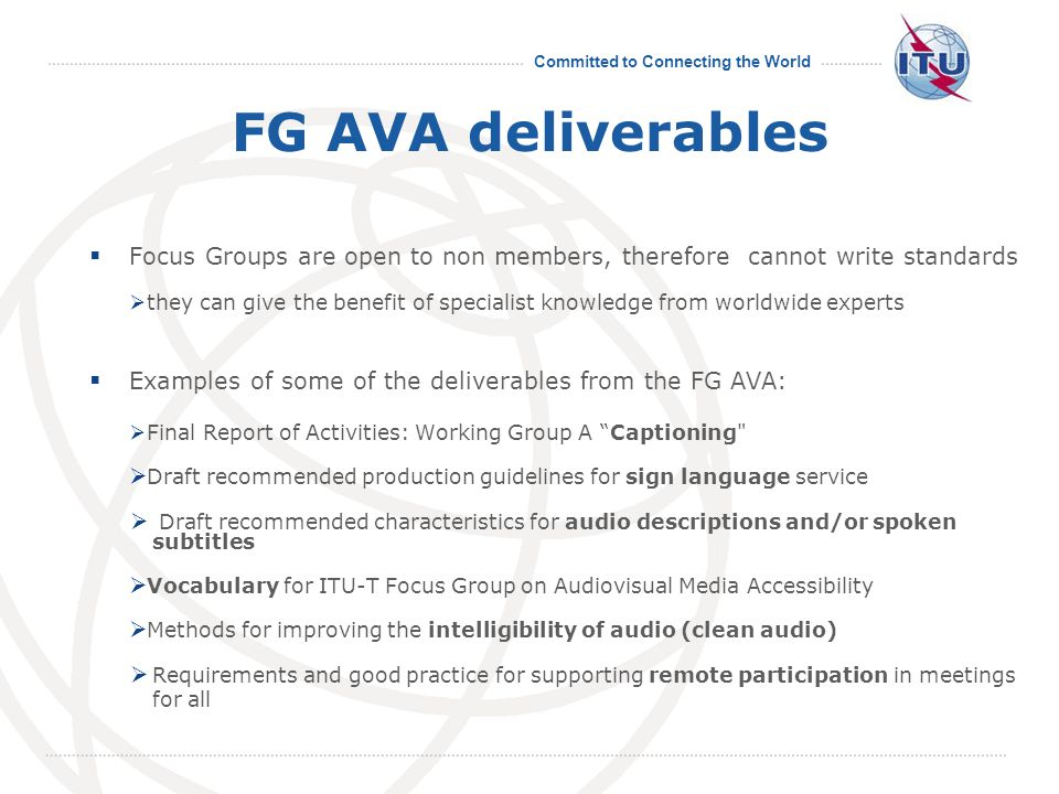 Committed to Connecting the World FG AVA deliverables  Focus Groups are open to non members, therefore cannot write standards  they can give the benefit of specialist knowledge from worldwide experts  Examples of some of the deliverables from the FG AVA:  Final Report of Activities: Working Group A Captioning  Draft recommended production guidelines for sign language service  Draft recommended characteristics for audio descriptions and/or spoken subtitles  Vocabulary for ITU-T Focus Group on Audiovisual Media Accessibility  Methods for improving the intelligibility of audio (clean audio)  Requirements and good practice for supporting remote participation in meetings for all