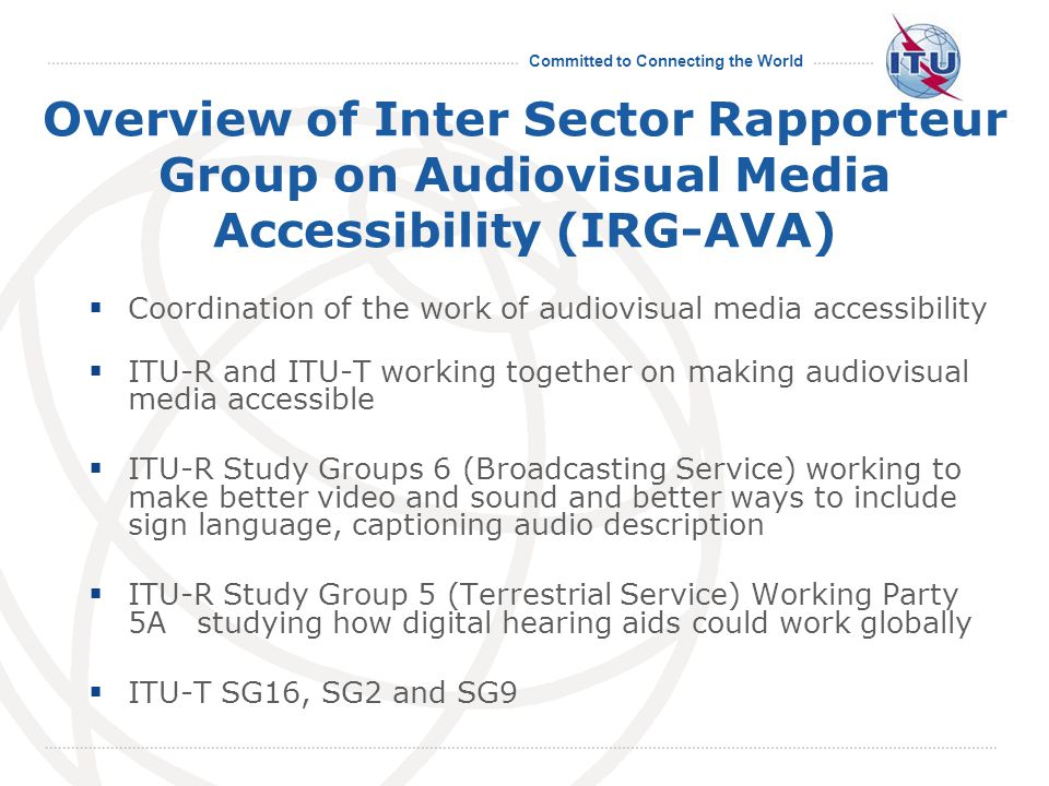 Committed to Connecting the World Overview of Inter Sector Rapporteur Group on Audiovisual Media Accessibility (IRG-AVA)  Coordination of the work of audiovisual media accessibility  ITU-R and ITU-T working together on making audiovisual media accessible  ITU-R Study Groups 6 (Broadcasting Service) working to make better video and sound and better ways to include sign language, captioning audio description  ITU-R Study Group 5 (Terrestrial Service) Working Party 5A studying how digital hearing aids could work globally  ITU-T SG16, SG2 and SG9