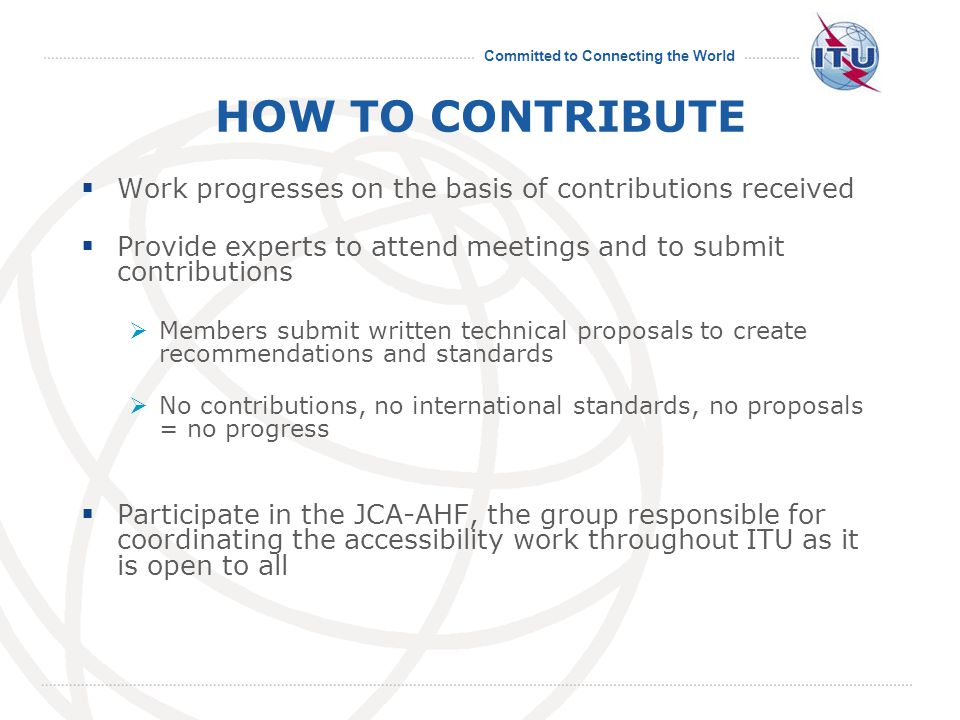 Committed to Connecting the World HOW TO CONTRIBUTE  Work progresses on the basis of contributions received  Provide experts to attend meetings and