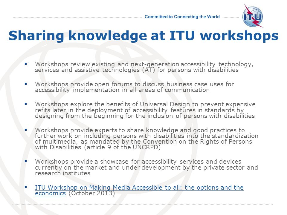Committed to Connecting the World Sharing knowledge at ITU workshops  Workshops review existing and next-generation accessibility technology, services and assistive technologies (AT) for persons with disabilities  Workshops provide open forums to discuss business case uses for accessibility implementation in all areas of communication  Workshops explore the benefits of Universal Design to prevent expensive refits later in the deployment of accessibility features in standards by designing from the beginning for the inclusion of persons with disabilities  Workshops provide experts to share knowledge and good practices to further work on including persons with disabilities into the standardization of multimedia, as mandated by the Convention on the Rights of Persons with Disabilities (article 9 of the UNCRPD)  Workshops provide a showcase for accessibility services and devices currently on the market and under development by the private sector and research institutes  ITU Workshop on Making Media Accessible to all: the options and the economics (October 2013) ITU Workshop on Making Media Accessible to all: the options and the economics