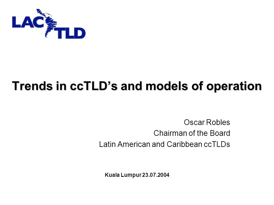 Trends in ccTLD's and models of operation Oscar Robles Chairman of the Board Latin American and Caribbean ccTLDs Kuala Lumpur 23.07.2004