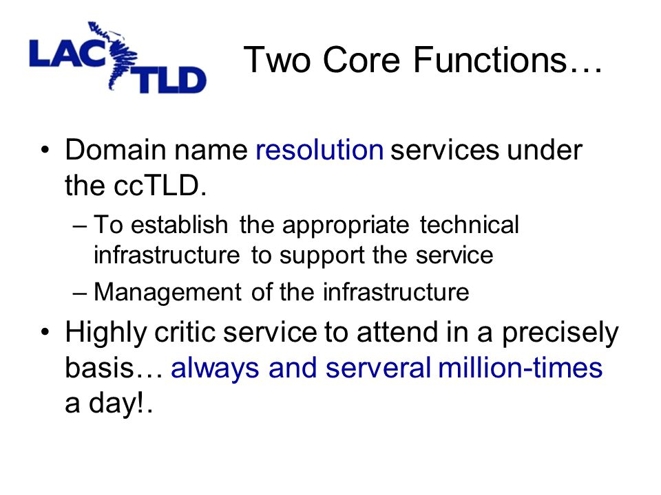 Two Core Functions… Domain name resolution services under the ccTLD. –To establish the appropriate technical infrastructure to support the service –Ma