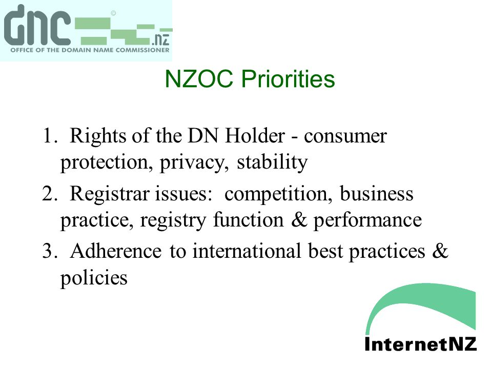 NZOC Priorities 1. Rights of the DN Holder - consumer protection, privacy, stability 2. Registrar issues: competition, business practice, registry fun