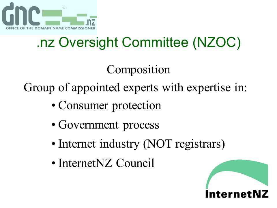 .nz Oversight Committee (NZOC) Composition Group of appointed experts with expertise in: Consumer protection Government process Internet industry (NOT