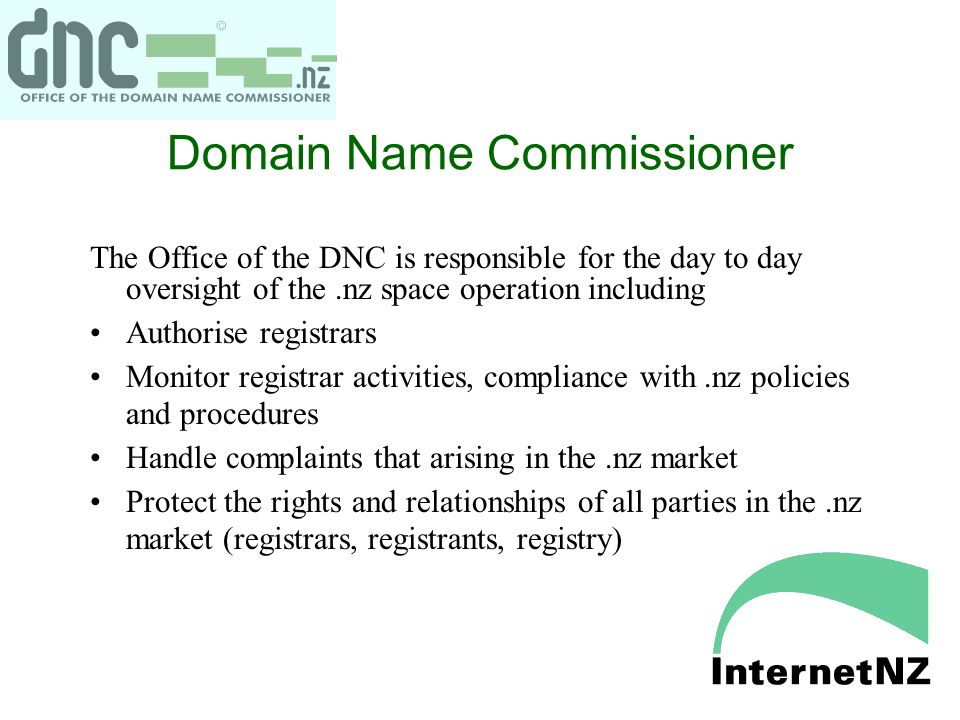 Domain Name Commissioner The Office of the DNC is responsible for the day to day oversight of the.nz space operation including Authorise registrars Monitor registrar activities, compliance with.nz policies and procedures Handle complaints that arising in the.nz market Protect the rights and relationships of all parties in the.nz market (registrars, registrants, registry)