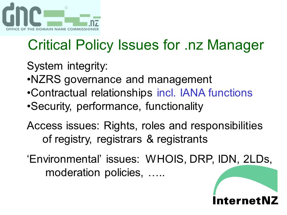Critical Policy Issues for.nz Manager System integrity: NZRS governance and management Contractual relationships incl. IANA functions Security, perfor