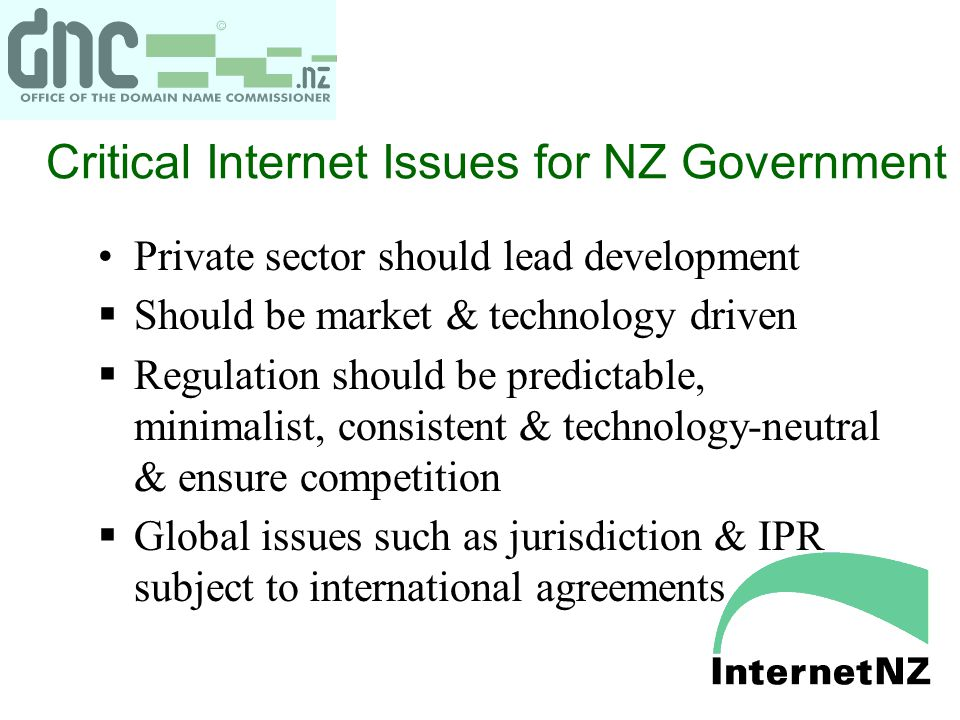 Critical Internet Issues for NZ Government Private sector should lead development  Should be market & technology driven  Regulation should be predic