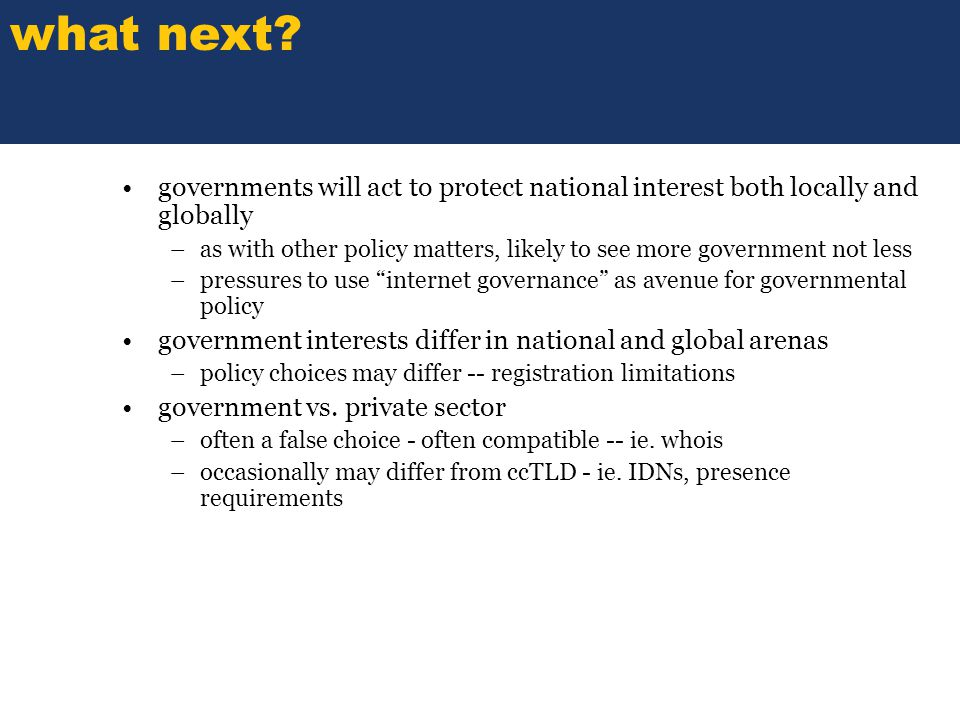 SOME TITLE governments will act to protect national interest both locally and globally –as with other policy matters, likely to see more government not less –pressures to use internet governance as avenue for governmental policy government interests differ in national and global arenas –policy choices may differ -- registration limitations government vs.