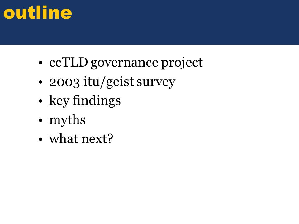 SOME TITLE ccTLD governance project 2003 itu/geist survey key findings myths what next outline