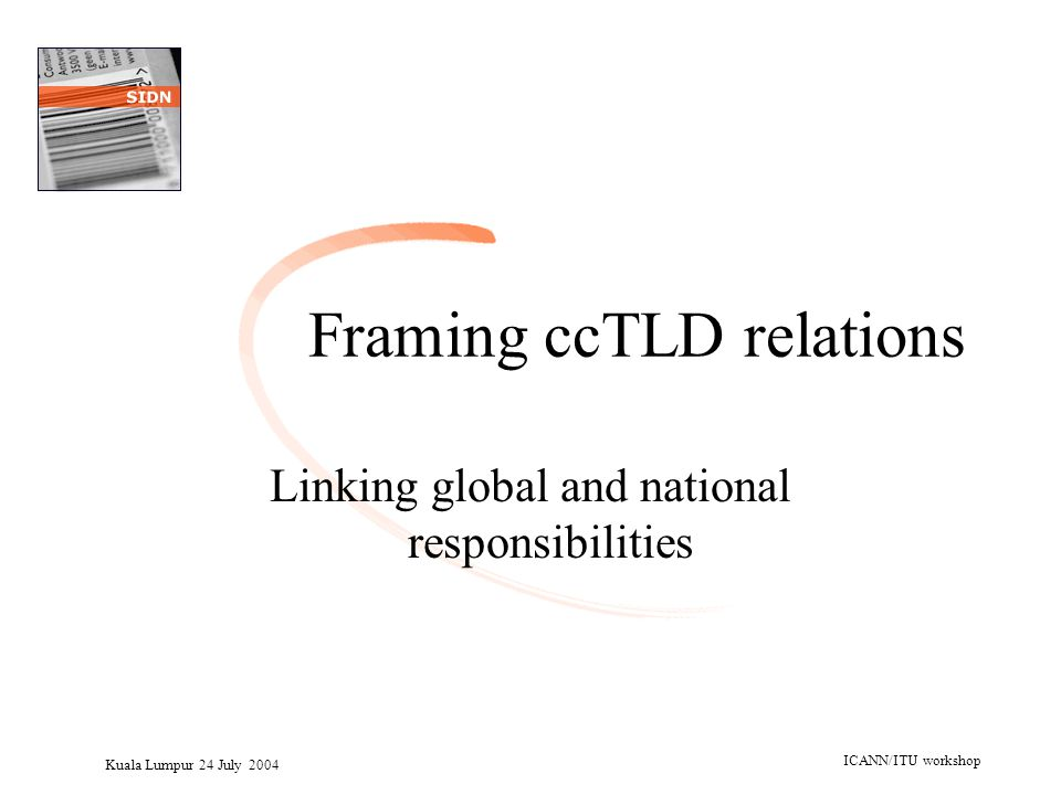 Kuala Lumpur 24 July 2004 ICANN/ITU workshop Framing ccTLD relations Linking global and national responsibilities