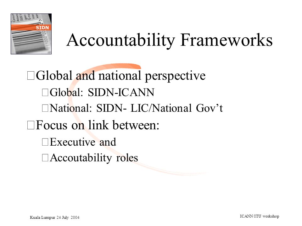 Kuala Lumpur 24 July 2004 ICANN/ITU workshop Accountability Frameworks •Global and national perspective –Global: SIDN-ICANN –National: SIDN- LIC/Natio