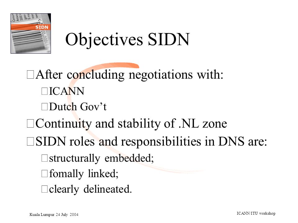 Kuala Lumpur 24 July 2004 ICANN/ITU workshop Objectives SIDN •After concluding negotiations with: –ICANN –Dutch Gov't •Continuity and stability of.NL