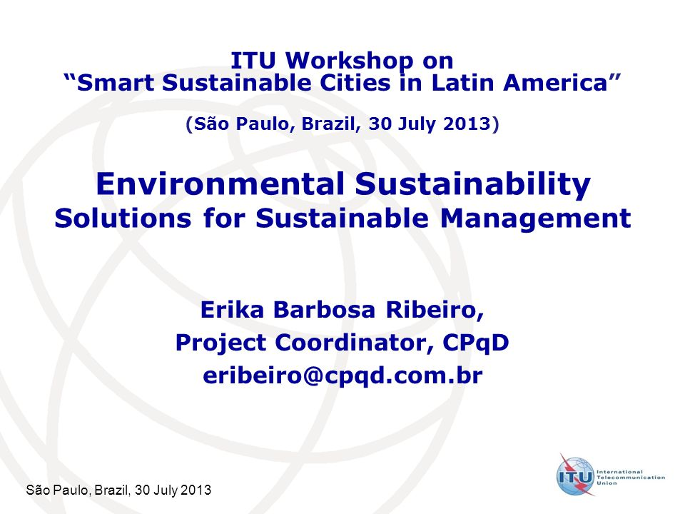 São Paulo, Brazil, 30 July 2013 Environmental Sustainability Solutions for Sustainable Management Erika Barbosa Ribeiro, Project Coordinator, CPqD eribeiro@cpqd.com.br ITU Workshop on Smart Sustainable Cities in Latin America (São Paulo, Brazil, 30 July 2013)