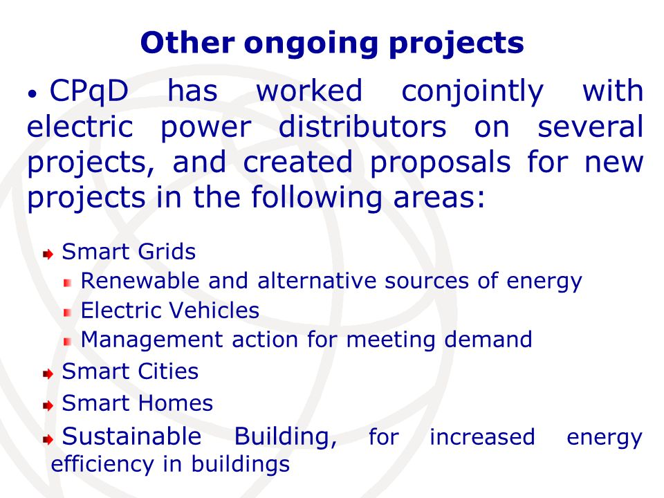 Other ongoing projects CPqD has worked conjointly with electric power distributors on several projects, and created proposals for new projects in the following areas: Smart Grids Renewable and alternative sources of energy Electric Vehicles Management action for meeting demand Smart Cities Smart Homes Sustainable Building, for increased energy efficiency in buildings