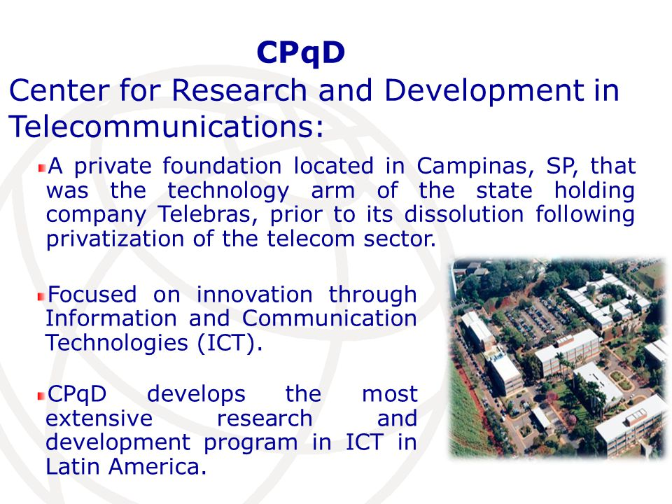 Center for Research and Development in Telecommunications: A private foundation located in Campinas, SP, that was the technology arm of the state holding company Telebras, prior to its dissolution following privatization of the telecom sector.