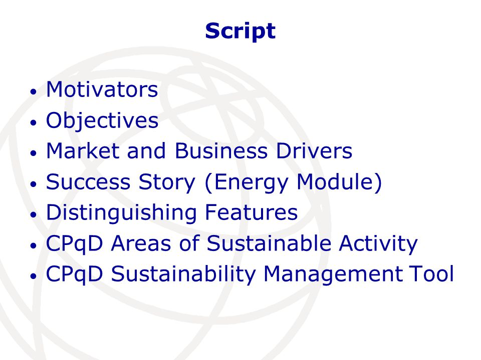 Script Motivators Objectives Market and Business Drivers Success Story (Energy Module) Distinguishing Features CPqD Areas of Sustainable Activity CPqD Sustainability Management Tool