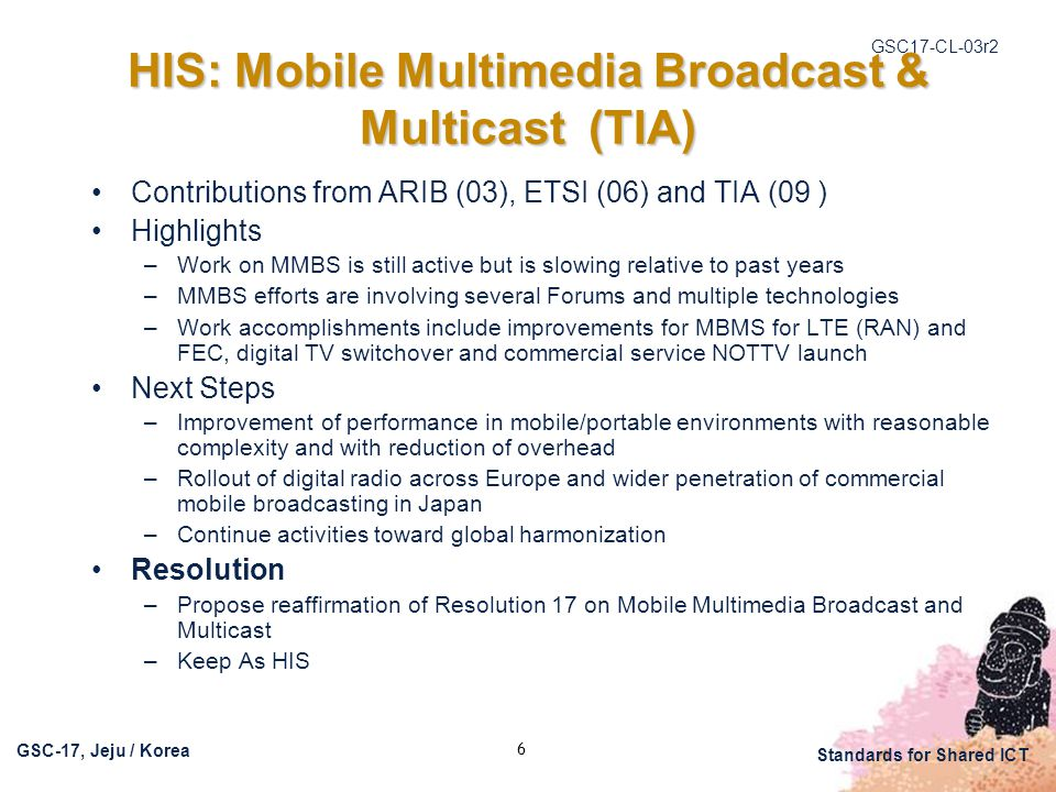 GSC17-CL-03r2 GSC-17, Jeju / Korea Standards for Shared ICT 6 HIS: Mobile Multimedia Broadcast & Multicast (TIA) Contributions from ARIB (03), ETSI (06) and TIA (09 ) Highlights –Work on MMBS is still active but is slowing relative to past years –MMBS efforts are involving several Forums and multiple technologies –Work accomplishments include improvements for MBMS for LTE (RAN) and FEC, digital TV switchover and commercial service NOTTV launch Next Steps –Improvement of performance in mobile/portable environments with reasonable complexity and with reduction of overhead –Rollout of digital radio across Europe and wider penetration of commercial mobile broadcasting in Japan –Continue activities toward global harmonization Resolution –Propose reaffirmation of Resolution 17 on Mobile Multimedia Broadcast and Multicast –Keep As HIS