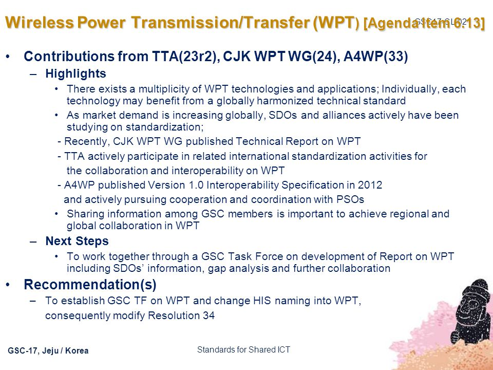 GSC17-CL-02 GSC-17, Jeju / Korea Wireless Power Transmission/Transfer (WPT ) [Agenda Item 6.13] Contributions from TTA(23r2), CJK WPT WG(24), A4WP(33)