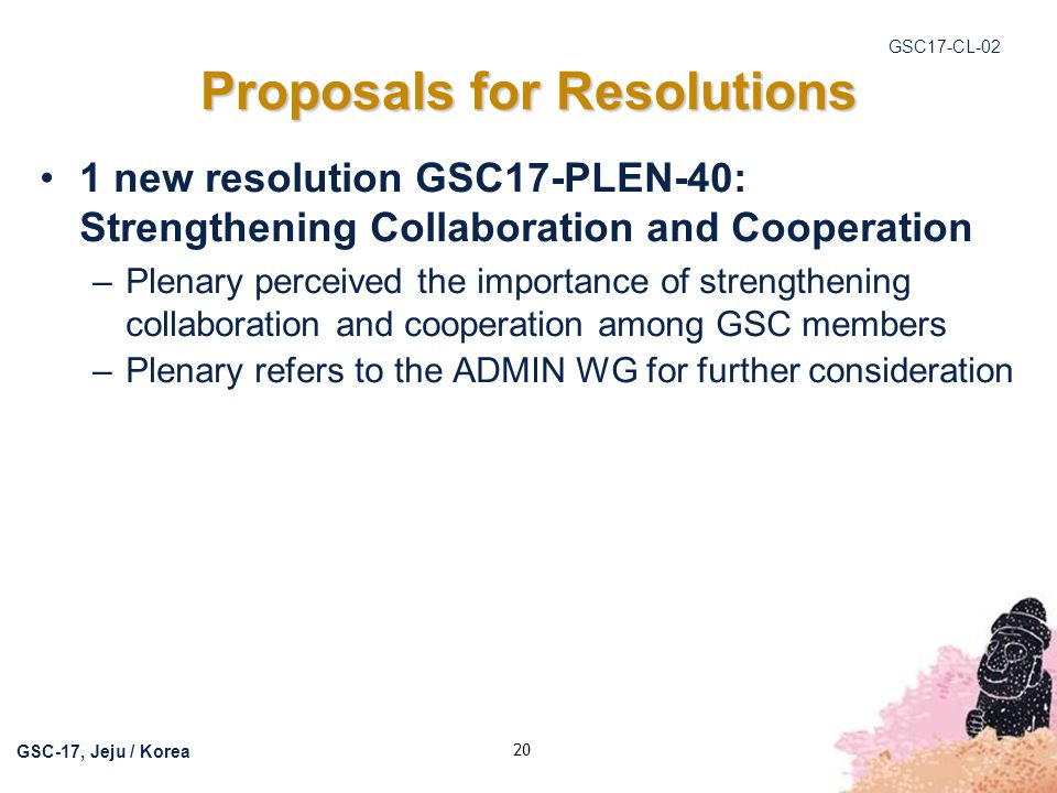GSC17-CL-02 GSC-17, Jeju / Korea 20 1 new resolution GSC17-PLEN-40: Strengthening Collaboration and Cooperation –Plenary perceived the importance of s
