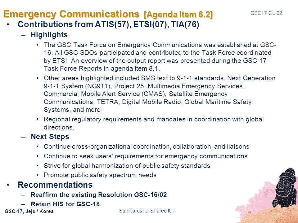 GSC17-CL-02 GSC-17, Jeju / Korea Emergency Communications [Agenda Item 6.2] Contributions from ATIS(57), ETSI(07), TIA(76) –Highlights The GSC Task Fo