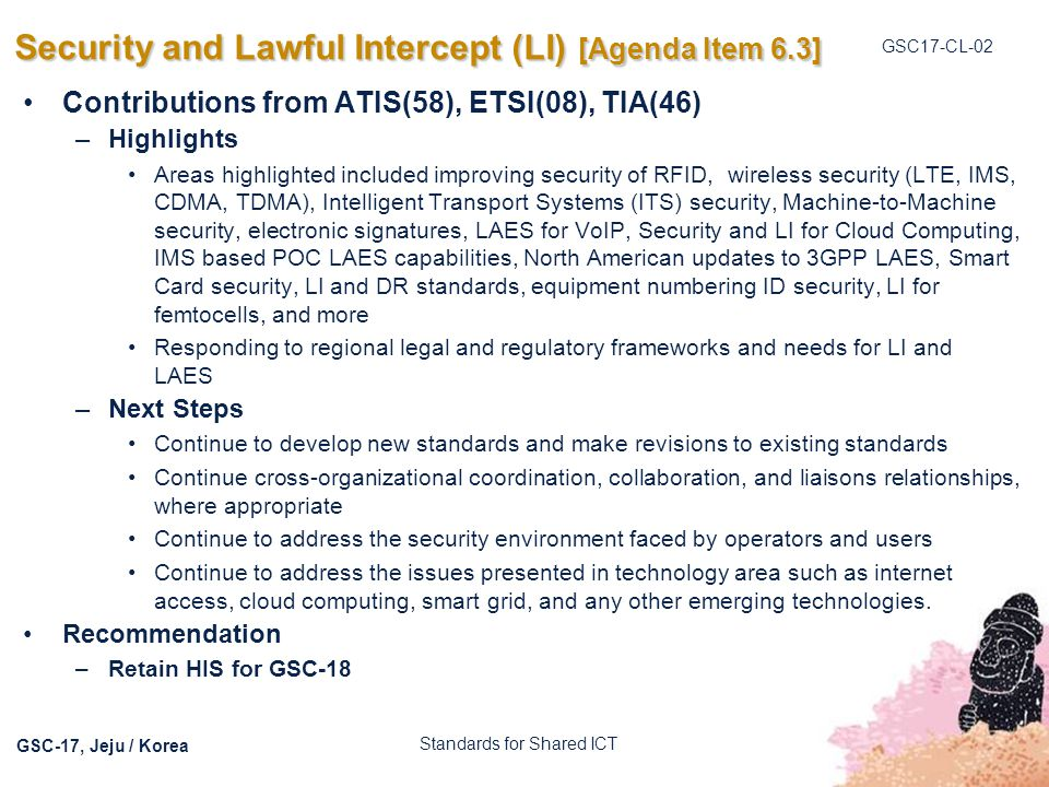 GSC17-CL-02 GSC-17, Jeju / Korea Security and Lawful Intercept (LI) [Agenda Item 6.3] Contributions from ATIS(58), ETSI(08), TIA(46) –Highlights Areas