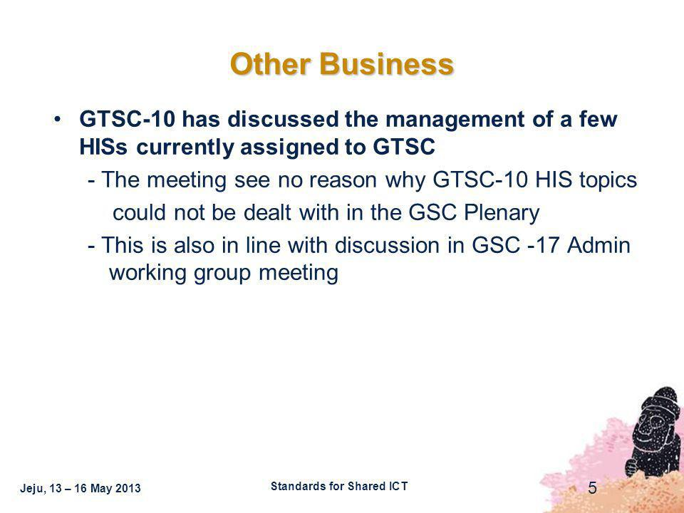 Jeju, 13 – 16 May 2013 5 Other Business Standards for Shared ICT GTSC-10 has discussed the management of a few HISs currently assigned to GTSC - The meeting see no reason why GTSC-10 HIS topics could not be dealt with in the GSC Plenary - This is also in line with discussion in GSC -17 Admin working group meeting