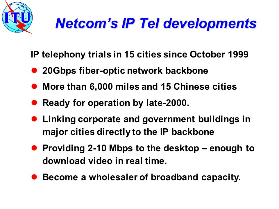 IP telephony trials in 15 cities since October 1999 20Gbps fiber-optic network backbone More than 6,000 miles and 15 Chinese cities Ready for operation by late-2000.