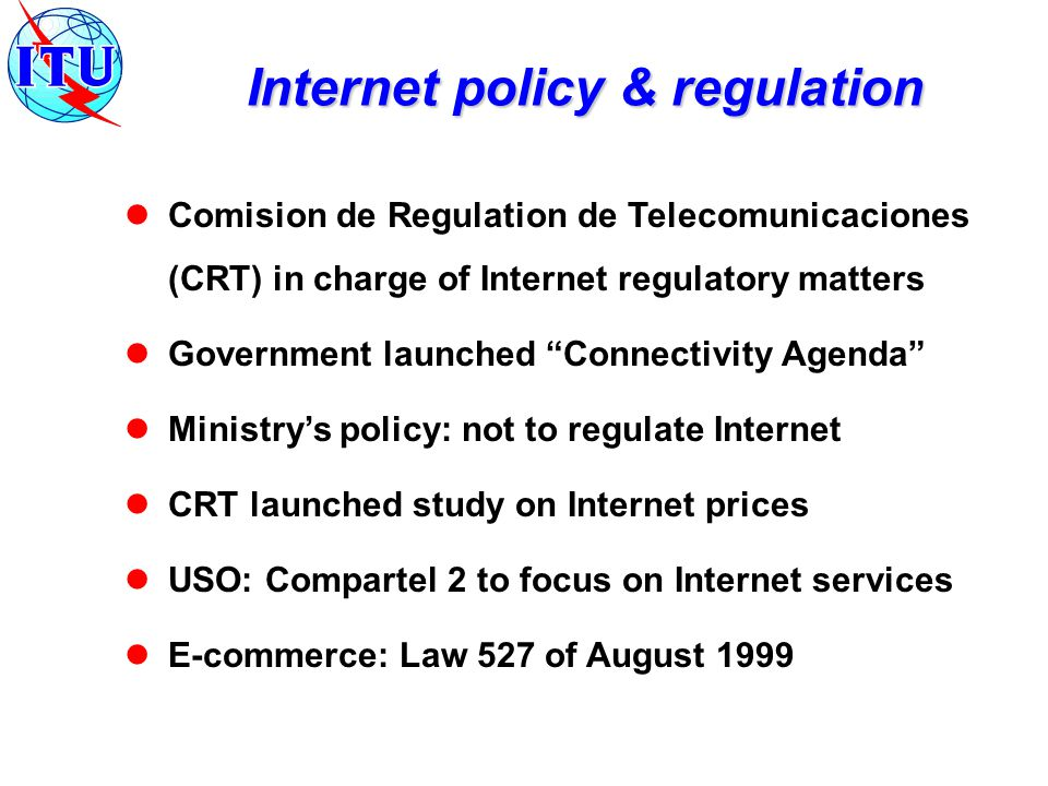 Comision de Regulation de Telecomunicaciones (CRT) in charge of Internet regulatory matters Government launched Connectivity Agenda Ministry's policy: not to regulate Internet CRT launched study on Internet prices USO: Compartel 2 to focus on Internet services E-commerce: Law 527 of August 1999 Internet policy & regulation