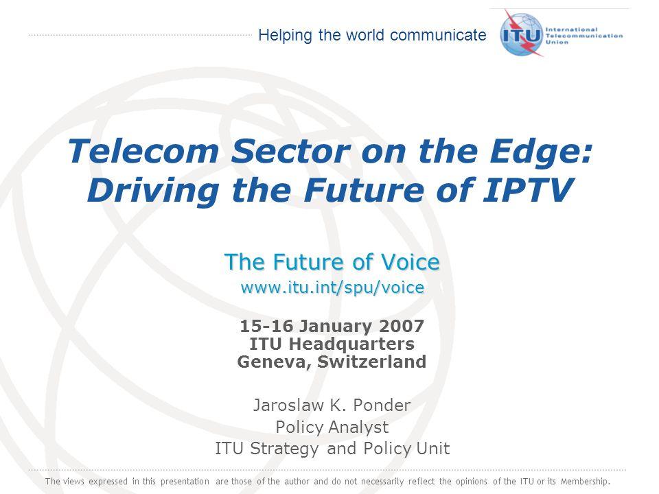 International Telecommunication Union Helping the world communicate Telecom Sector on the Edge: Driving the Future of IPTV The Future of Voice www.itu.int/spu/voice The Future of Voice www.itu.int/spu/voice 15-16 January 2007 ITU Headquarters Geneva, Switzerland Jaroslaw K.