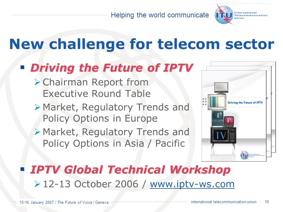 Helping the world communicate 15-16 January 2007 / The Future of Voice / Geneva 10 international telecommunication union New challenge for telecom sector  Driving the Future of IPTV  Chairman Report from Executive Round Table  Market, Regulatory Trends and Policy Options in Europe  Market, Regulatory Trends and Policy Options in Asia / Pacific  IPTV Global Technical Workshop  12-13 October 2006 / www.iptv-ws.comwww.iptv-ws.com