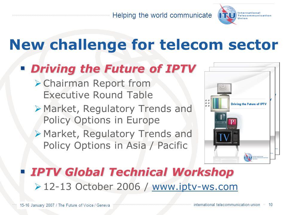 Helping the world communicate 15-16 January 2007 / The Future of Voice / Geneva 10 international telecommunication union New challenge for telecom sec