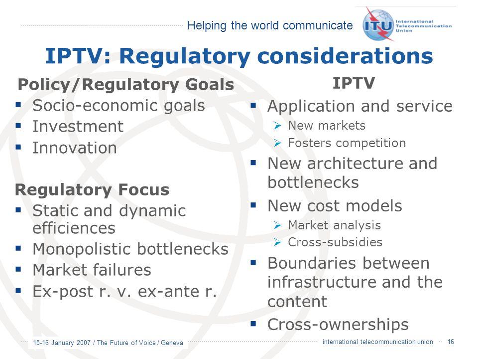 Helping the world communicate 15-16 January 2007 / The Future of Voice / Geneva 16 international telecommunication union IPTV: Regulatory consideratio