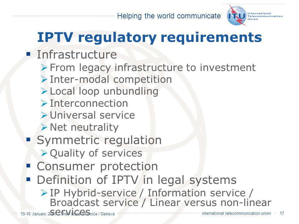 Helping the world communicate 15-16 January 2007 / The Future of Voice / Geneva 17 international telecommunication union IPTV regulatory requirements  Infrastructure  From legacy infrastructure to investment  Inter-modal competition  Local loop unbundling  Interconnection  Universal service  Net neutrality  Symmetric regulation  Quality of services  Consumer protection  Definition of IPTV in legal systems  IP Hybrid-service / Information service / Broadcast service / Linear versus non-linear services