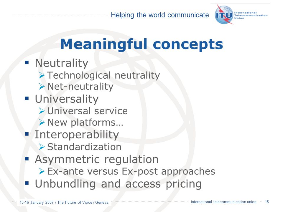 Helping the world communicate 15-16 January 2007 / The Future of Voice / Geneva 18 international telecommunication union Meaningful concepts  Neutrality  Technological neutrality  Net-neutrality  Universality  Universal service  New platforms…  Interoperability  Standardization  Asymmetric regulation  Ex-ante versus Ex-post approaches  Unbundling and access pricing