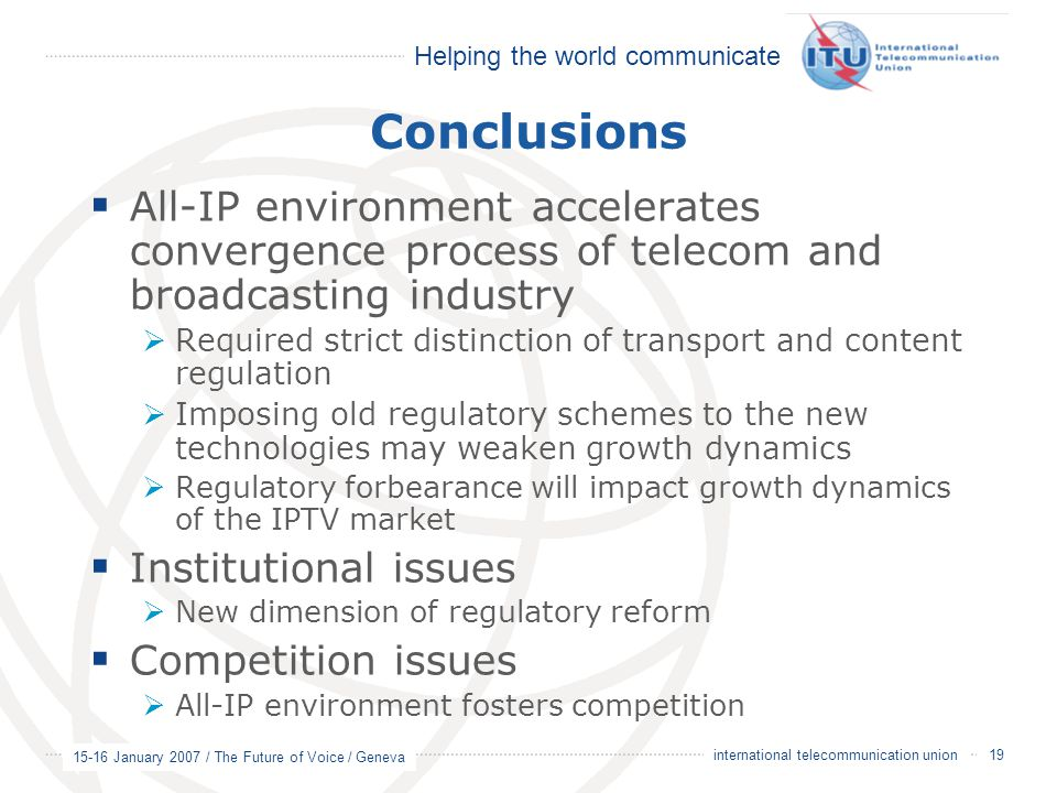Helping the world communicate 15-16 January 2007 / The Future of Voice / Geneva 19 international telecommunication union Conclusions  All-IP environment accelerates convergence process of telecom and broadcasting industry  Required strict distinction of transport and content regulation  Imposing old regulatory schemes to the new technologies may weaken growth dynamics  Regulatory forbearance will impact growth dynamics of the IPTV market  Institutional issues  New dimension of regulatory reform  Competition issues  All-IP environment fosters competition