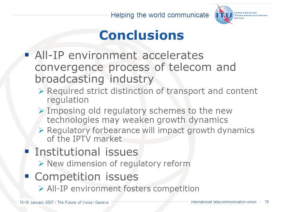 Helping the world communicate 15-16 January 2007 / The Future of Voice / Geneva 19 international telecommunication union Conclusions  All-IP environm