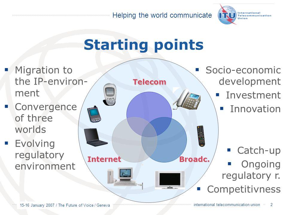 Helping the world communicate 15-16 January 2007 / The Future of Voice / Geneva 2 international telecommunication union  Socio-economic development  Investment  Innovation  Catch-up  Ongoing regulatory r.