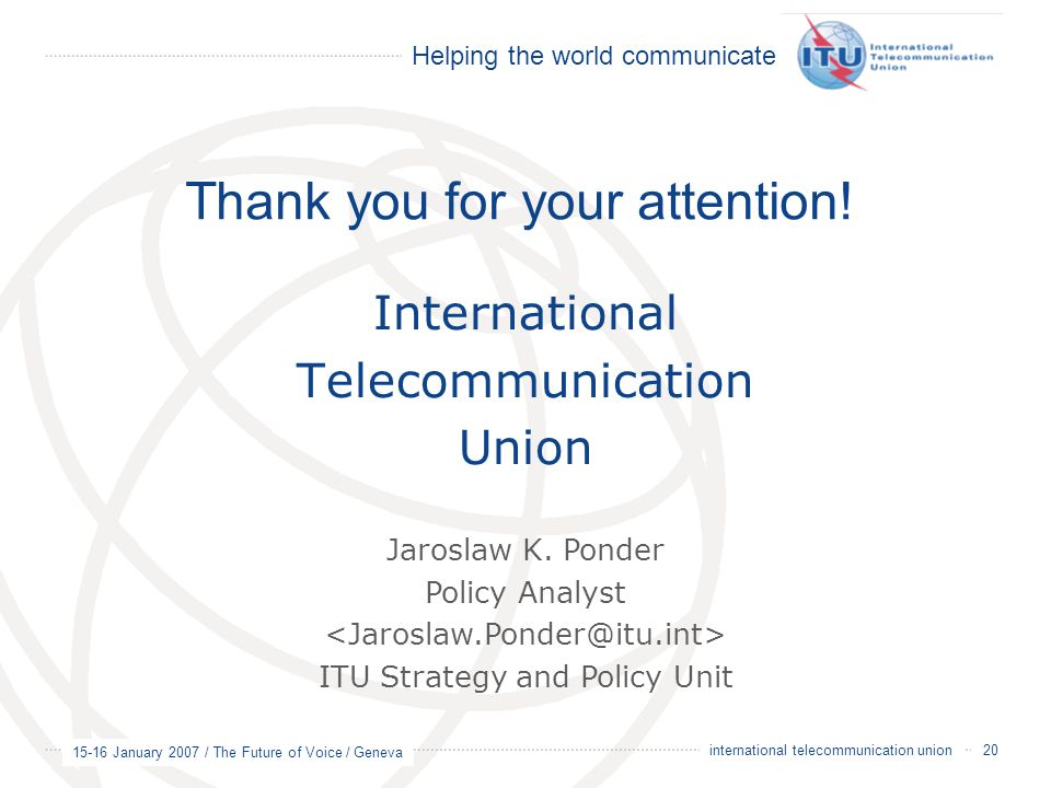 Helping the world communicate 15-16 January 2007 / The Future of Voice / Geneva 20 international telecommunication union International Telecommunication Union Thank you for your attention.