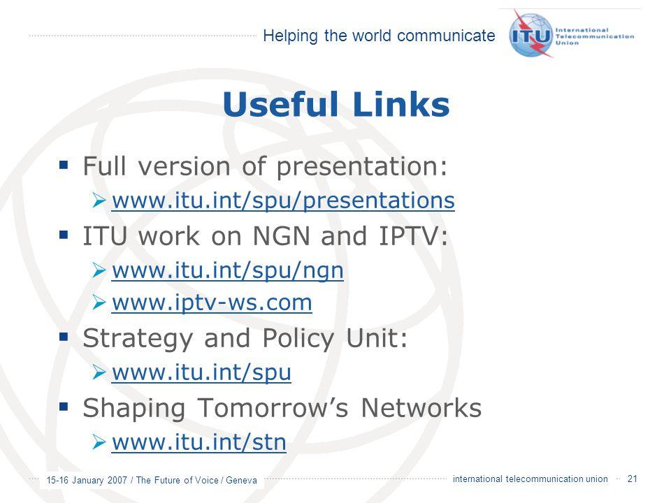 Helping the world communicate 15-16 January 2007 / The Future of Voice / Geneva 21 international telecommunication union Useful Links  Full version of presentation:  www.itu.int/spu/presentations www.itu.int/spu/presentations  ITU work on NGN and IPTV:  www.itu.int/spu/ngn www.itu.int/spu/ngn  www.iptv-ws.com www.iptv-ws.com  Strategy and Policy Unit:  www.itu.int/spu www.itu.int/spu  Shaping Tomorrow's Networks  www.itu.int/stn www.itu.int/stn