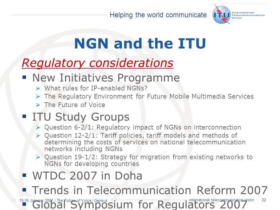 Helping the world communicate 15-16 January 2007 / The Future of Voice / Geneva 22 international telecommunication union NGN and the ITU Regulatory considerations  New Initiatives Programme  What rules for IP-enabled NGNs.
