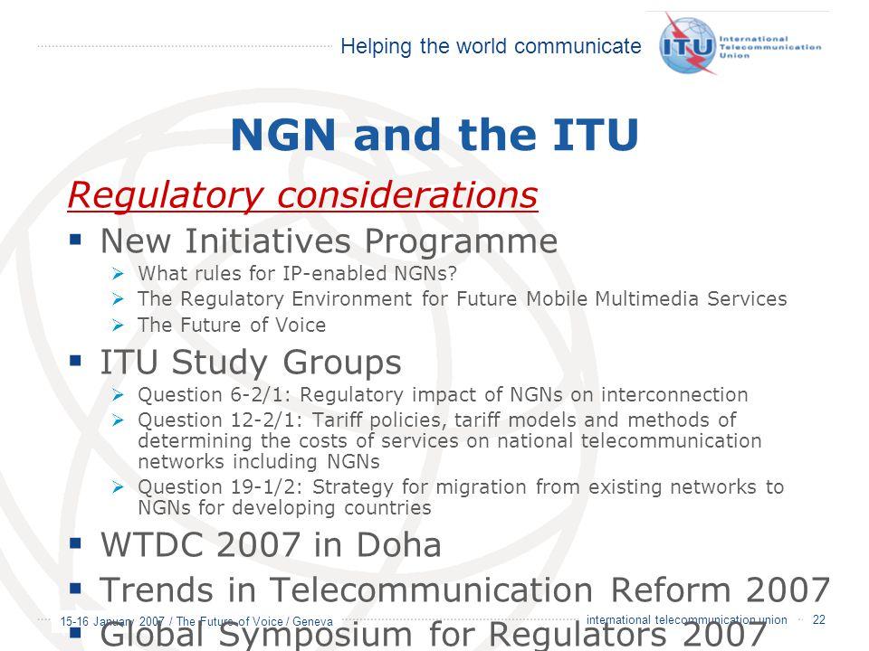 Helping the world communicate 15-16 January 2007 / The Future of Voice / Geneva 22 international telecommunication union NGN and the ITU Regulatory co