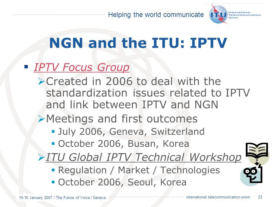 Helping the world communicate 15-16 January 2007 / The Future of Voice / Geneva 23 international telecommunication union NGN and the ITU: IPTV  IPTV