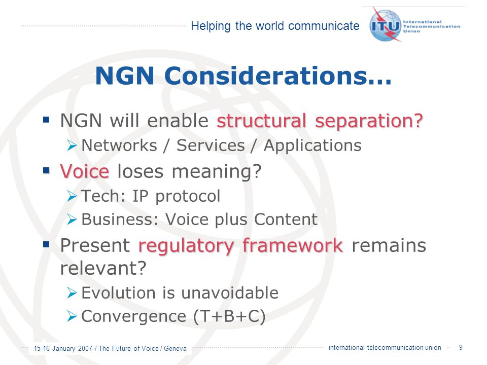 Helping the world communicate 15-16 January 2007 / The Future of Voice / Geneva 9 international telecommunication union NGN Considerations… structural separation.