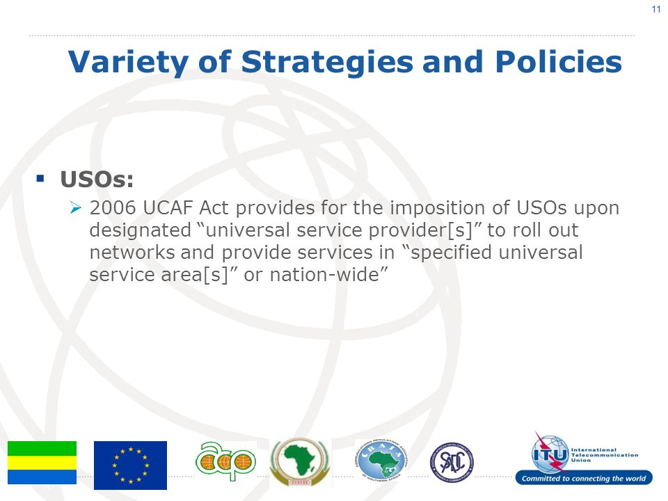 Variety of Strategies and Policies  USOs:  2006 UCAF Act provides for the imposition of USOs upon designated universal service provider[s] to roll out networks and provide services in specified universal service area[s] or nation-wide 11