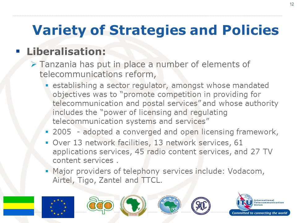 Variety of Strategies and Policies  Liberalisation:  Tanzania has put in place a number of elements of telecommunications reform,  establishing a sector regulator, amongst whose mandated objectives was to promote competition in providing for telecommunication and postal services and whose authority includes the power of licensing and regulating telecommunication systems and services  2005 - adopted a converged and open licensing framework,  Over 13 network facilities, 13 network services, 61 applications services, 45 radio content services, and 27 TV content services.
