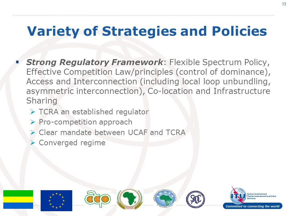 Variety of Strategies and Policies  Strong Regulatory Framework: Flexible Spectrum Policy, Effective Competition Law/principles (control of dominance), Access and Interconnection (including local loop unbundling, asymmetric interconnection), Co-location and Infrastructure Sharing  TCRA an established regulator  Pro-competition approach  Clear mandate between UCAF and TCRA  Converged regime 13