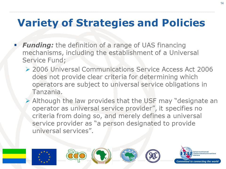 Variety of Strategies and Policies  Funding: the definition of a range of UAS financing mechanisms, including the establishment of a Universal Service Fund;  2006 Universal Communications Service Access Act 2006 does not provide clear criteria for determining which operators are subject to universal service obligations in Tanzania.