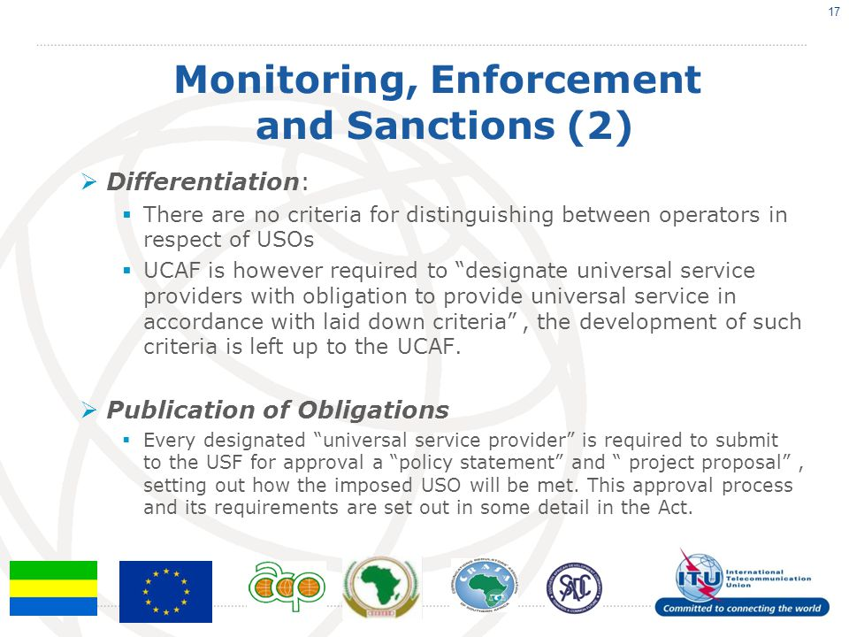 Monitoring, Enforcement and Sanctions (2)  Differentiation:  There are no criteria for distinguishing between operators in respect of USOs  UCAF is however required to designate universal service providers with obligation to provide universal service in accordance with laid down criteria , the development of such criteria is left up to the UCAF.