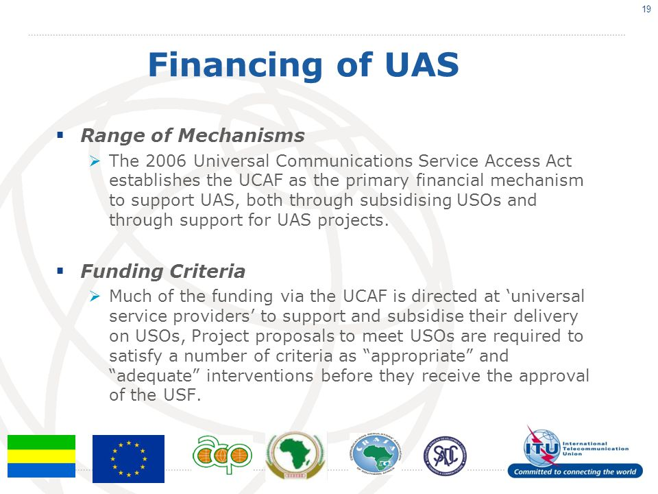Financing of UAS  Range of Mechanisms  The 2006 Universal Communications Service Access Act establishes the UCAF as the primary financial mechanism to support UAS, both through subsidising USOs and through support for UAS projects.